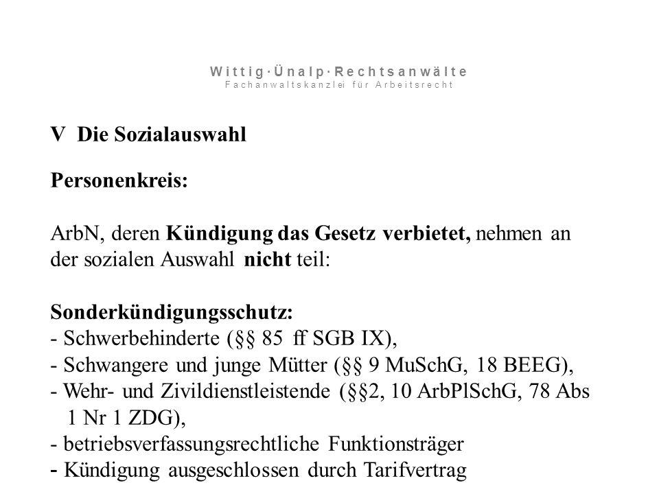 V Die Sozialauswahl Personenkreis: ArbN, deren Kündigung das Gesetz verbietet, nehmen an der sozialen Auswahl nicht teil: Sonderkündigungsschutz: - Schwerbehinderte (§§ 85 ff SGB IX), - Schwangere und junge Mütter (§§ 9 MuSchG, 18 BEEG), - Wehr- und Zivildienstleistende (§§2, 10 ArbPlSchG, 78 Abs 1 Nr 1 ZDG), - betriebsverfassungsrechtliche Funktionsträger - Kündigung ausgeschlossen durch Tarifvertrag W i t t i g · Ü n a l p · R e c h t s a n w ä l t e F a c h a n w a l t s k a n z l ei f ü r A r b e i t s r e c h t