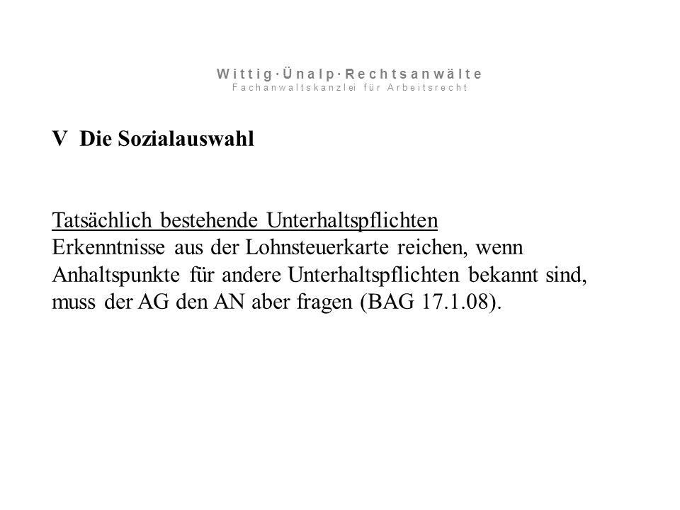 V Die Sozialauswahl Tatsächlich bestehende Unterhaltspflichten Erkenntnisse aus der Lohnsteuerkarte reichen, wenn Anhaltspunkte für andere Unterhaltspflichten bekannt sind, muss der AG den AN aber fragen (BAG 17.1.08).