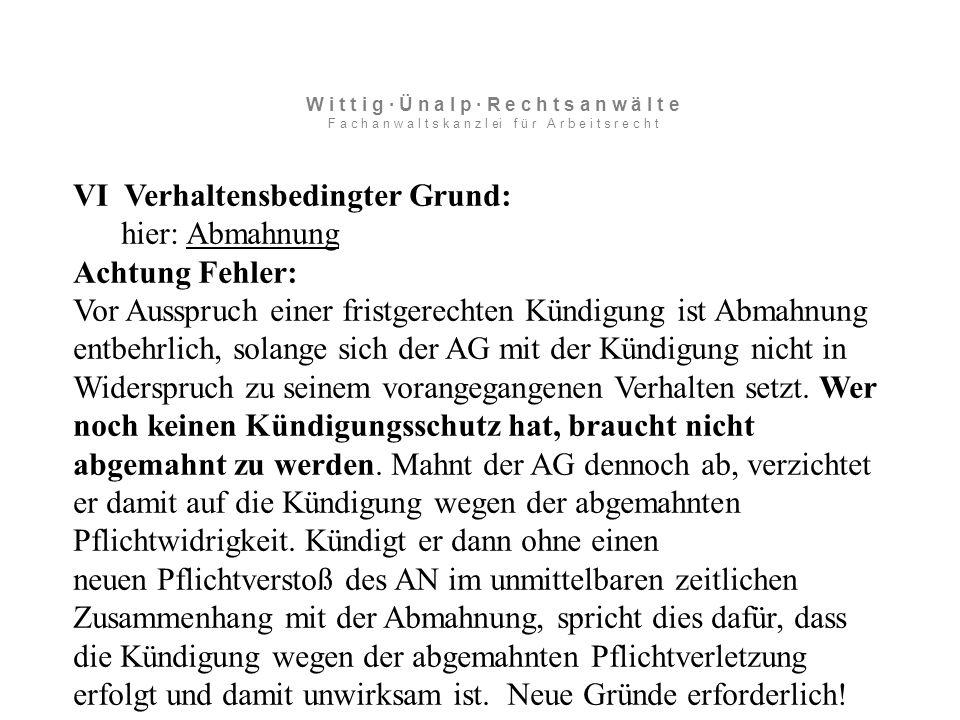 VI Verhaltensbedingter Grund: hier: Abmahnung Achtung Fehler: Vor Ausspruch einer fristgerechten Kündigung ist Abmahnung entbehrlich, solange sich der AG mit der Kündigung nicht in Widerspruch zu seinem vorangegangenen Verhalten setzt.