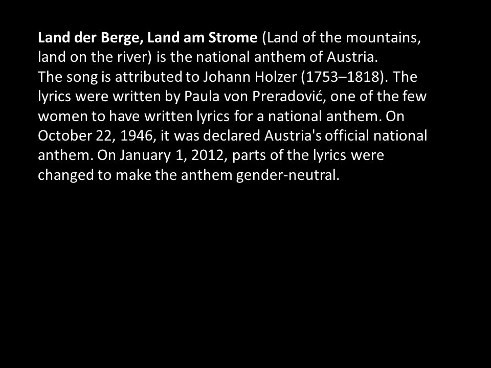 Land der Berge, Land am Strome (Land of the mountains, land on the river) is the national anthem of Austria.