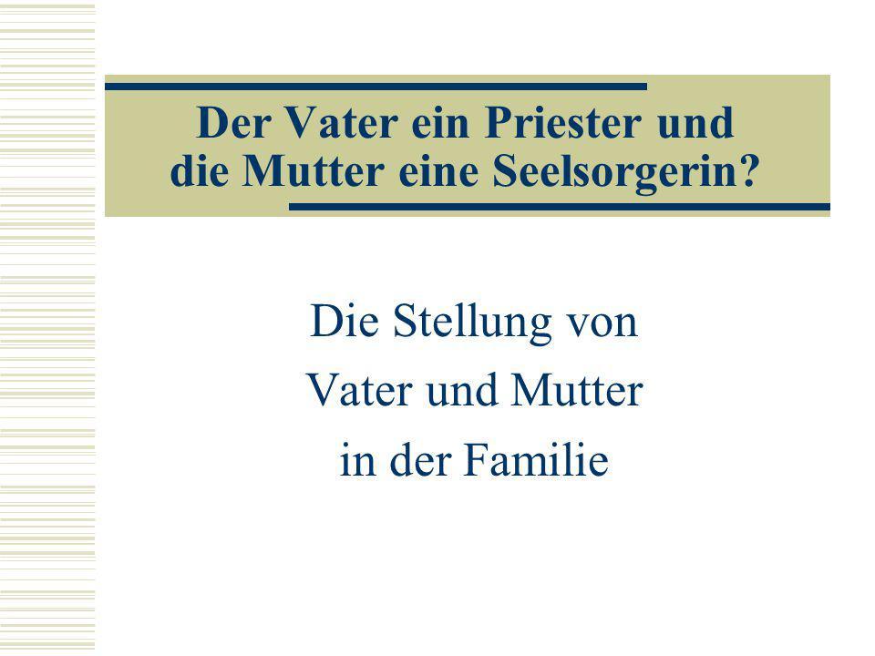 Der Vater ein Priester und die Mutter eine Seelsorgerin? Die Stellung von Vater und Mutter in der Familie