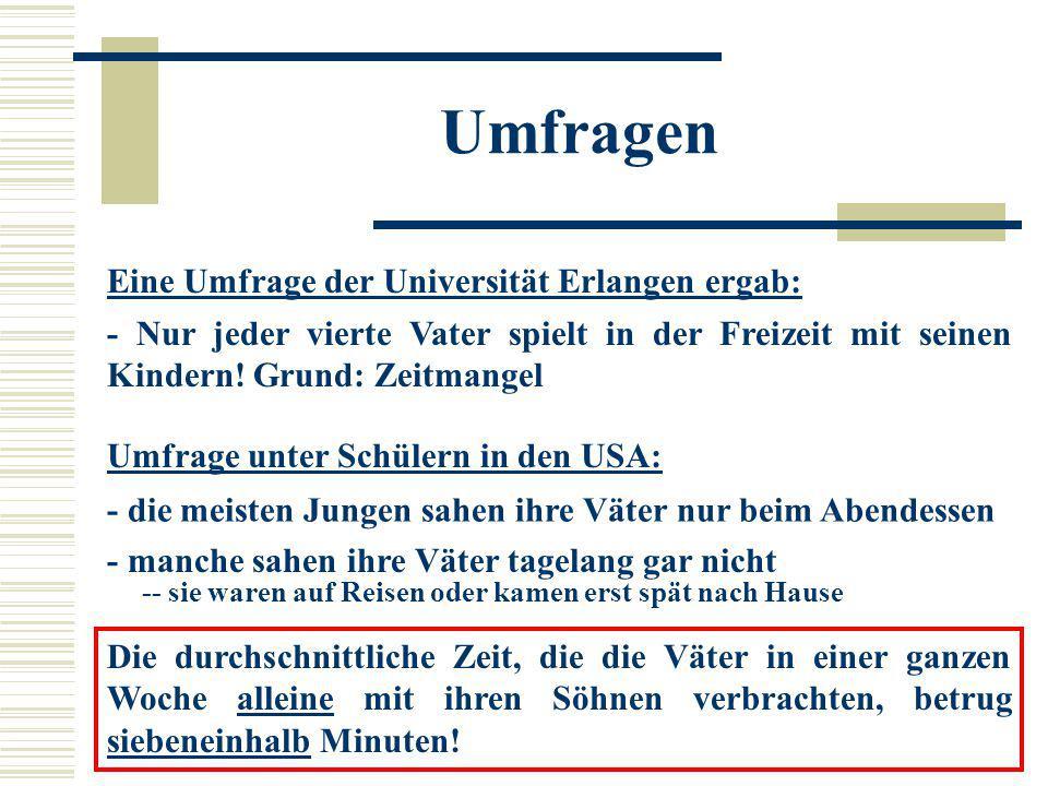 Eine Umfrage der Universität Erlangen ergab: - Nur jeder vierte Vater spielt in der Freizeit mit seinen Kindern! Grund: Zeitmangel Umfrage unter Schül