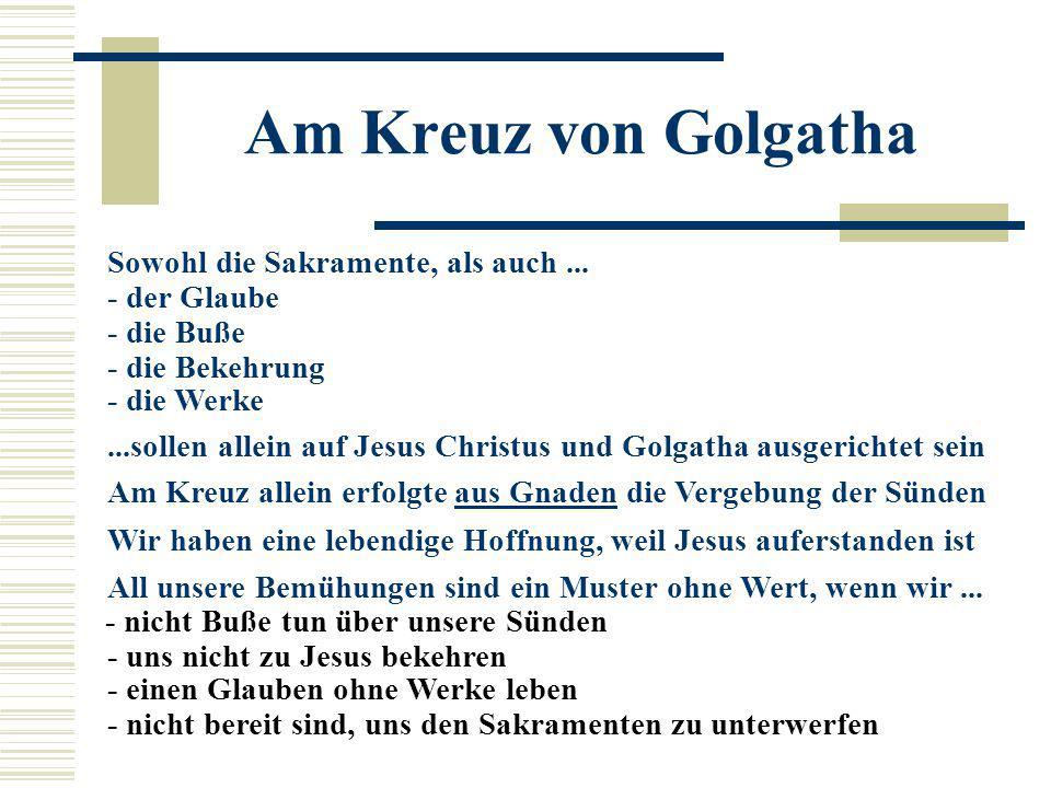 Am Kreuz von Golgatha Sowohl die Sakramente, als auch... - der Glaube - die Buße - die Bekehrung - die Werke...sollen allein auf Jesus Christus und Go