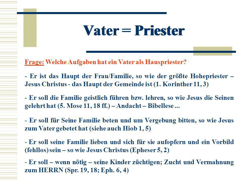 Vater = Priester Frage: Welche Aufgaben hat ein Vater als Hauspriester? - Er ist das Haupt der Frau/Familie, so wie der größte Hohepriester – Jesus Ch