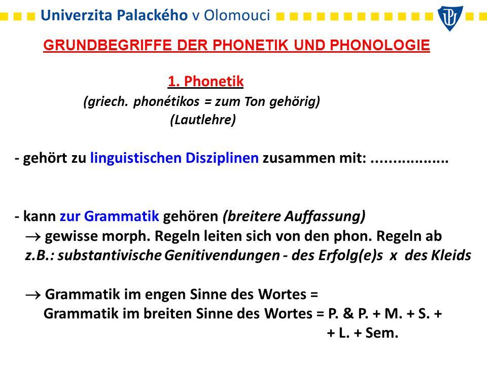 GRUNDBEGRIFFE DER PHONETIK UND PHONOLOGIE 1. Phonetik (griech. phonétikos = zum Ton gehörig) (Lautlehre) - gehört zu linguistischen Disziplinen zusamm