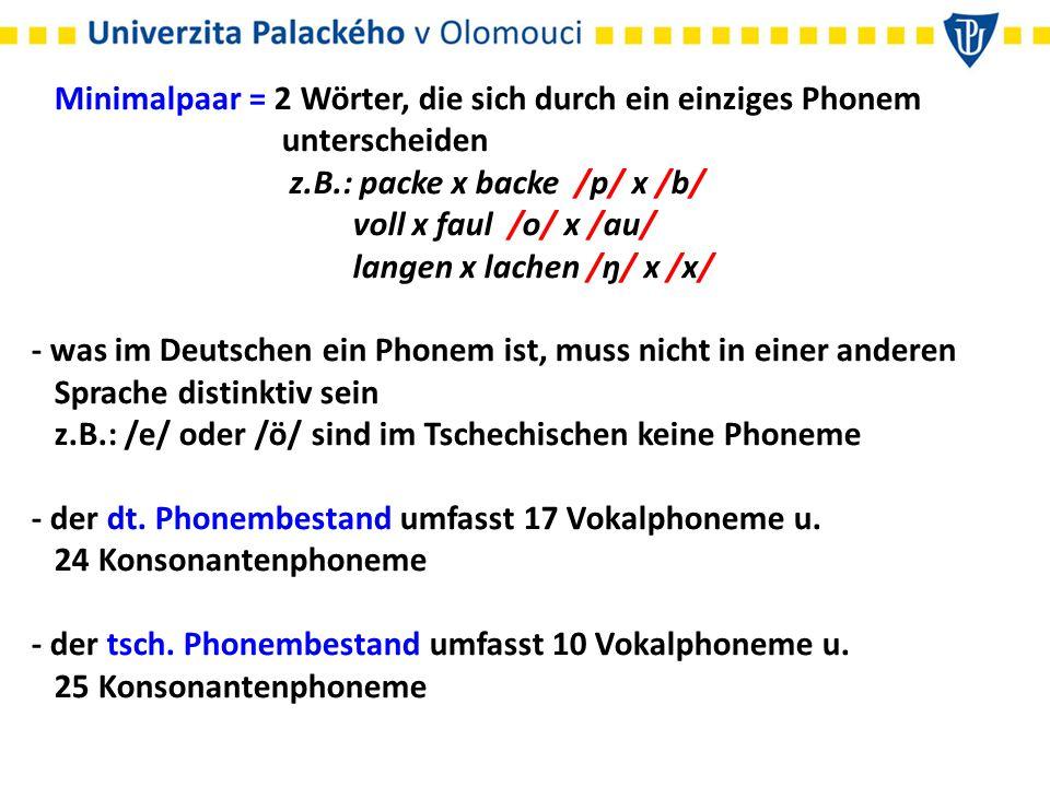 Minimalpaar = 2 Wörter, die sich durch ein einziges Phonem unterscheiden z.B.: packe x backe /p/ x /b/ voll x faul /o/ x /au/ langen x lachen /ŋ/ x /x