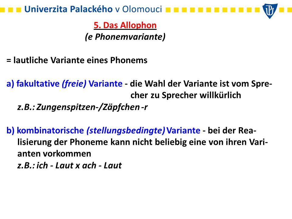 5. Das Allophon (e Phonemvariante) = lautliche Variante eines Phonems a) fakultative (freie) Variante - die Wahl der Variante ist vom Spre- cher zu Sp