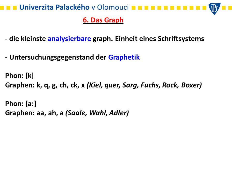 6. Das Graph - die kleinste analysierbare graph. Einheit eines Schriftsystems - Untersuchungsgegenstand der Graphetik Phon: [k] Graphen: k, q, g, ch,