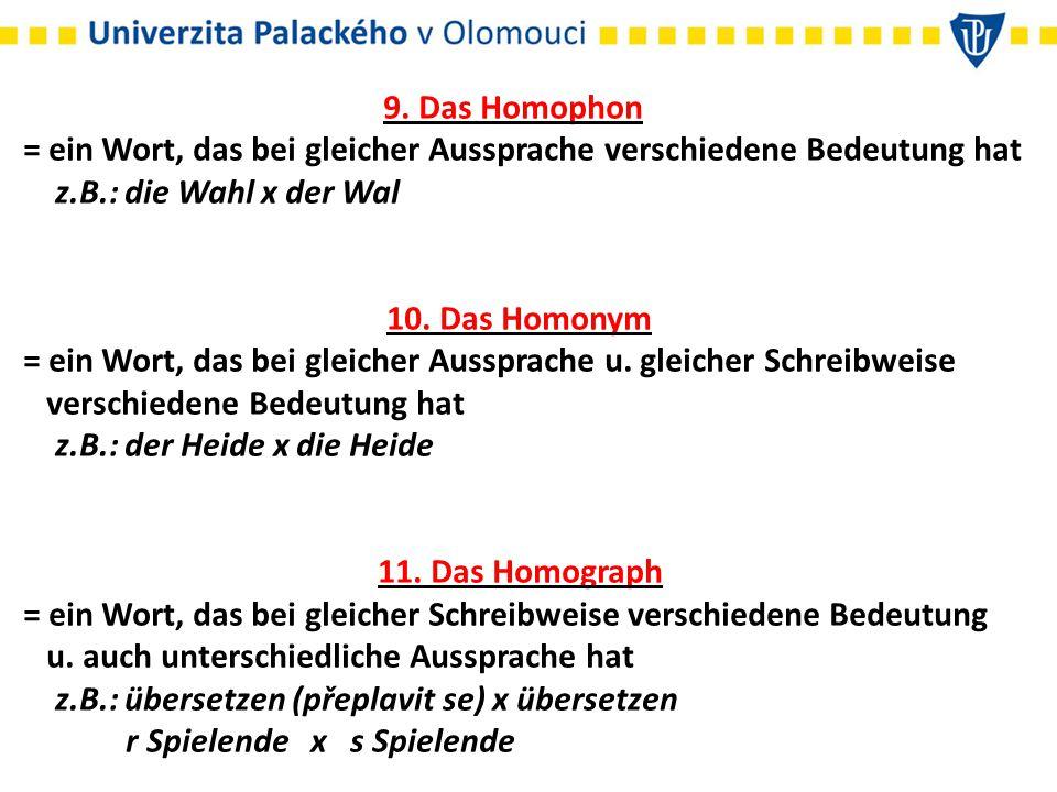 9. Das Homophon = ein Wort, das bei gleicher Aussprache verschiedene Bedeutung hat z.B.: die Wahl x der Wal 10. Das Homonym = ein Wort, das bei gleich