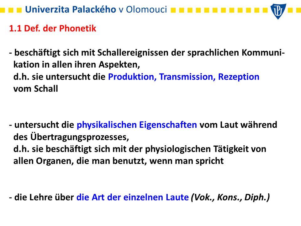 1.1 Def. der Phonetik - beschäftigt sich mit Schallereignissen der sprachlichen Kommuni- kation in allen ihren Aspekten, d.h. sie untersucht die Produ