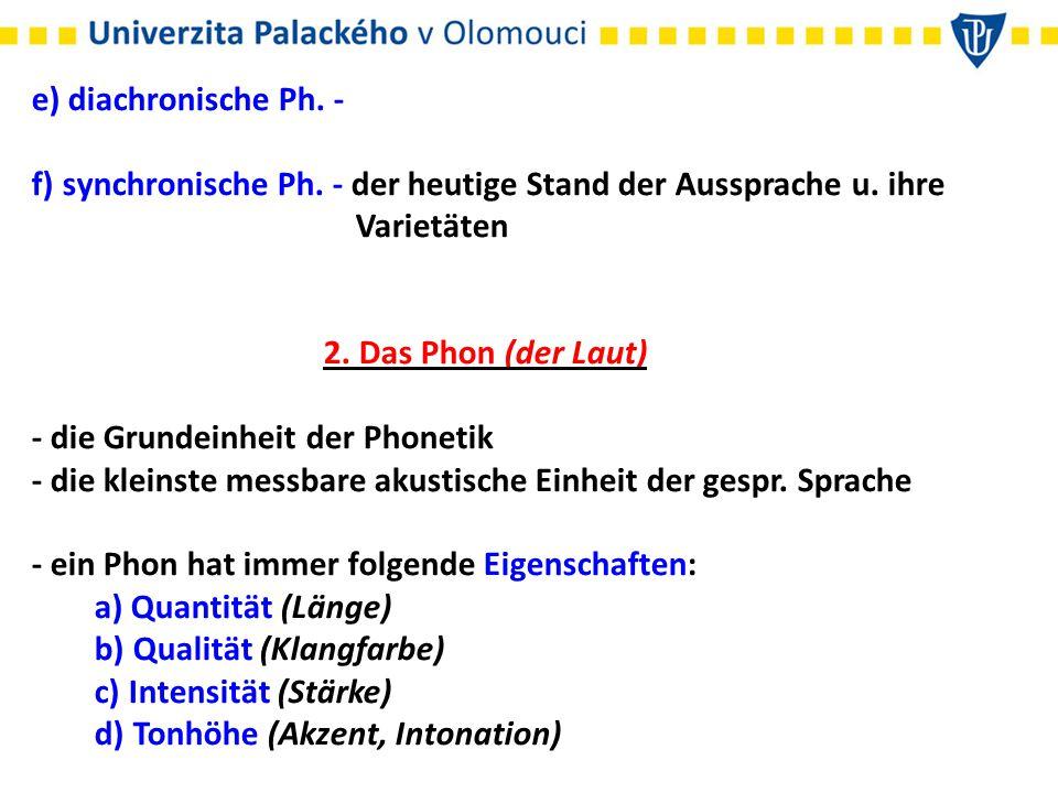 e) diachronische Ph. - f) synchronische Ph. - der heutige Stand der Aussprache u. ihre Varietäten 2. Das Phon (der Laut) - die Grundeinheit der Phonet