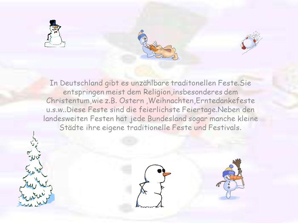 In Deutschland gibt es unzählbare traditonellen Feste.Sie entspringen meist dem Religion,insbesonderes dem Christentum,wie z.B.