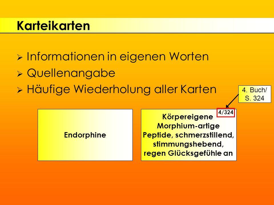 Karteikarten  Informationen in eigenen Worten  Quellenangabe  Häufige Wiederholung aller Karten Endorphine Körpereigene Morphium-artige Peptide, schmerzstillend, stimmungshebend, regen Glücksgefühle an 4/324 4.