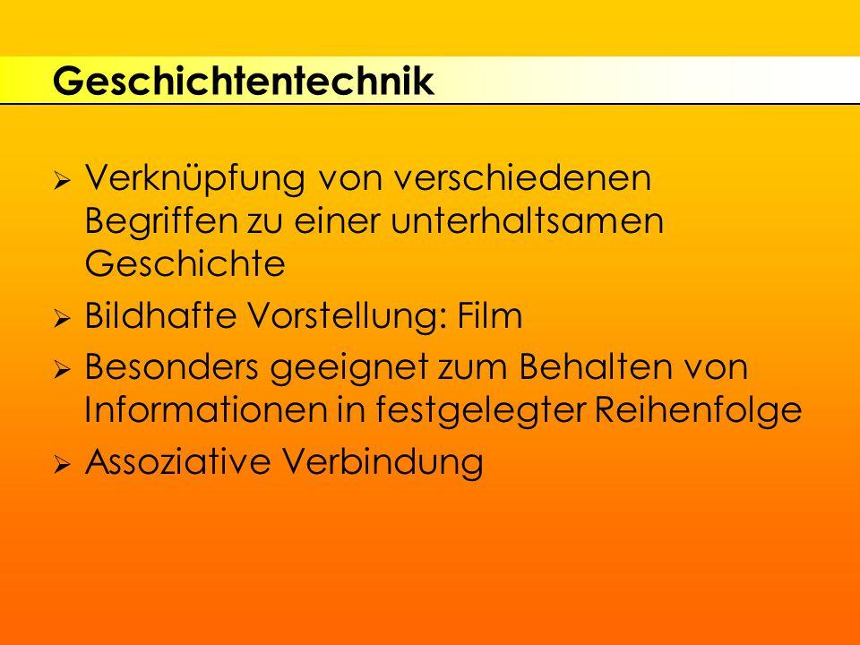 Geschichtentechnik  Verknüpfung von verschiedenen Begriffen zu einer unterhaltsamen Geschichte  Bildhafte Vorstellung: Film  Besonders geeignet zum Behalten von Informationen in festgelegter Reihenfolge  Assoziative Verbindung