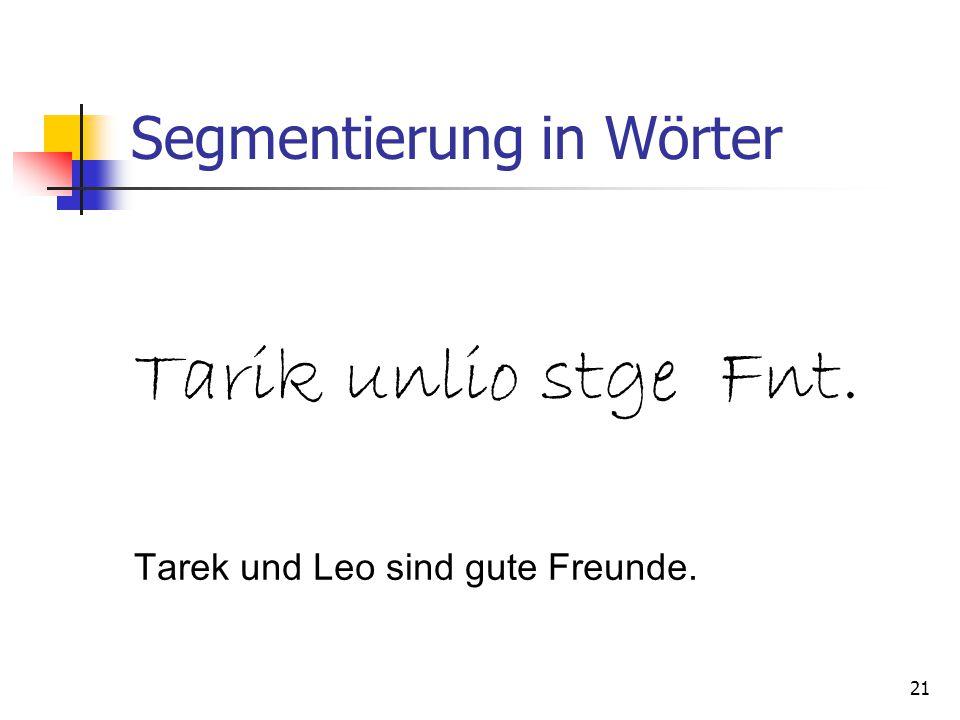 21 Segmentierung in Wörter Tarik unlio stge Fnt. Tarek und Leo sind gute Freunde.