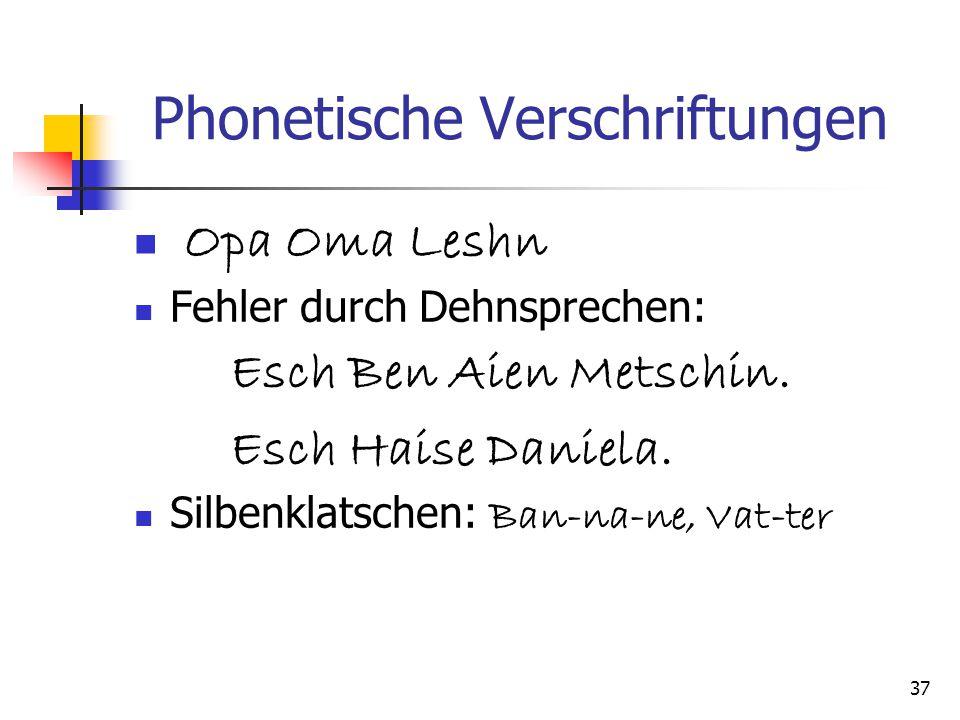 37 Phonetische Verschriftungen Opa Oma Leshn Fehler durch Dehnsprechen: Esch Ben Aien Metschin. Esch Haise Daniela. Silbenklatschen: Ban-na-ne, Vat-te