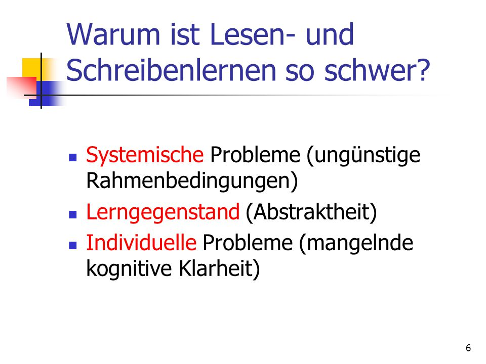 6 Warum ist Lesen- und Schreibenlernen so schwer? Systemische Probleme (ungünstige Rahmenbedingungen) Lerngegenstand (Abstraktheit) Individuelle Probl