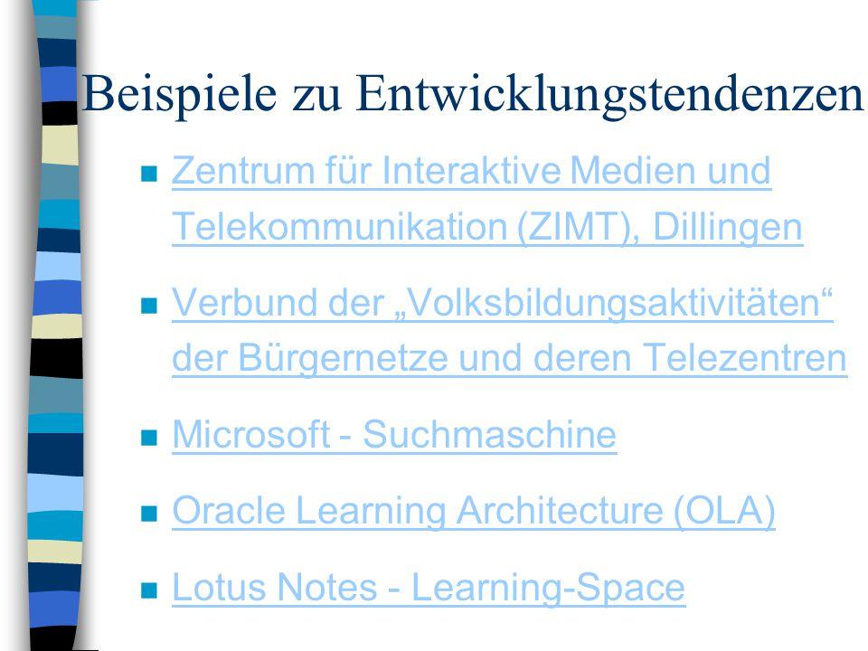 """Beispiele zu Entwicklungstendenzen n Zentrum für Interaktive Medien und Telekommunikation (ZIMT), Dillingen Zentrum für Interaktive Medien und Telekommunikation (ZIMT), Dillingen n Verbund der """"Volksbildungsaktivitäten der Bürgernetze und deren Telezentren Verbund der """"Volksbildungsaktivitäten der Bürgernetze und deren Telezentren n Microsoft - Suchmaschine Microsoft - Suchmaschine n Oracle Learning Architecture (OLA) Oracle Learning Architecture (OLA) n Lotus Notes - Learning-Space Lotus Notes - Learning-Space"""