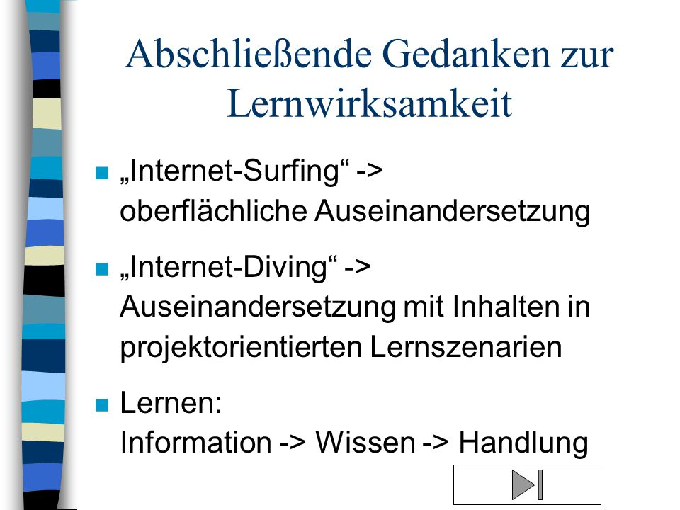 """Abschließende Gedanken zur Lernwirksamkeit n """"Internet-Surfing -> oberflächliche Auseinandersetzung n """"Internet-Diving -> Auseinandersetzung mit Inhalten in projektorientierten Lernszenarien n Lernen: Information -> Wissen -> Handlung"""