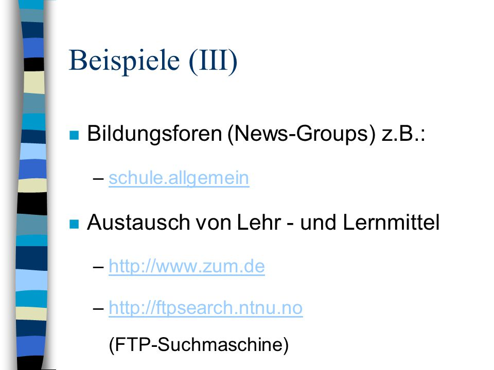 Beispiele (III) n Bildungsforen (News-Groups) z.B.: –schule.allgemeinschule.allgemein n Austausch von Lehr - und Lernmittel –http://www.zum.dehttp://www.zum.de –http://ftpsearch.ntnu.no (FTP-Suchmaschine)http://ftpsearch.ntnu.no