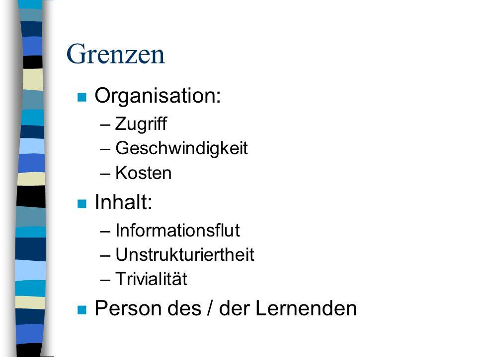Grenzen n Organisation: –Zugriff –Geschwindigkeit –Kosten n Inhalt: –Informationsflut –Unstrukturiertheit –Trivialität n Person des / der Lernenden