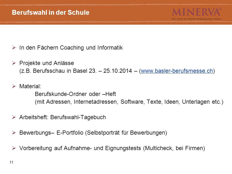 11 Berufswahl in der Schule  In den Fächern Coaching und Informatik  Projekte und Anlässe (z.B. Berufsschau in Basel 23. – 25.10.2014 – (www.basler-