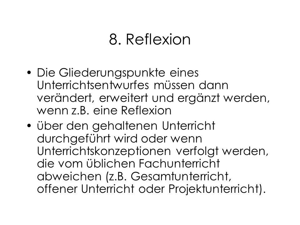 8. Reflexion Die Gliederungspunkte eines Unterrichtsentwurfes müssen dann verändert, erweitert und ergänzt werden, wenn z.B. eine Reflexion über den g