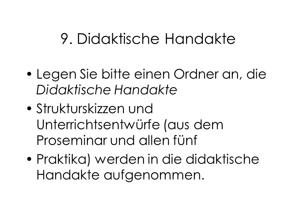 9. Didaktische Handakte Legen Sie bitte einen Ordner an, die Didaktische Handakte Strukturskizzen und Unterrichtsentwürfe (aus dem Proseminar und alle