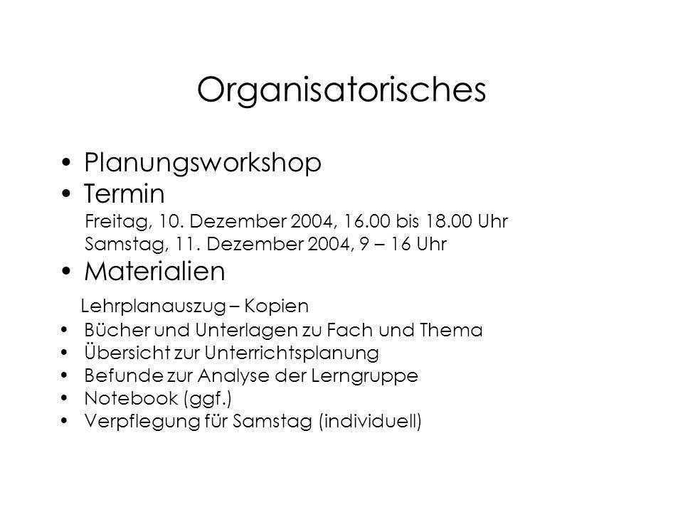 Organisatorisches Planungsworkshop Termin Freitag, 10. Dezember 2004, 16.00 bis 18.00 Uhr Samstag, 11. Dezember 2004, 9 – 16 Uhr Materialien Lehrplana