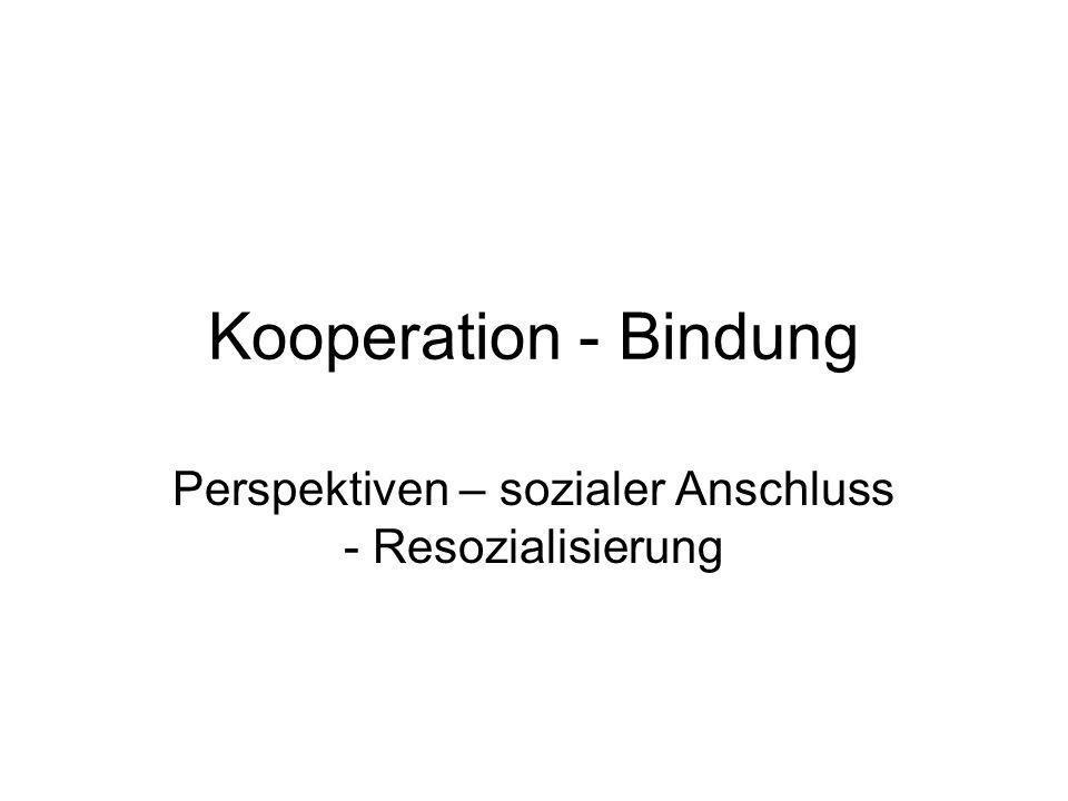 Kooperation - Bindung Perspektiven – sozialer Anschluss - Resozialisierung