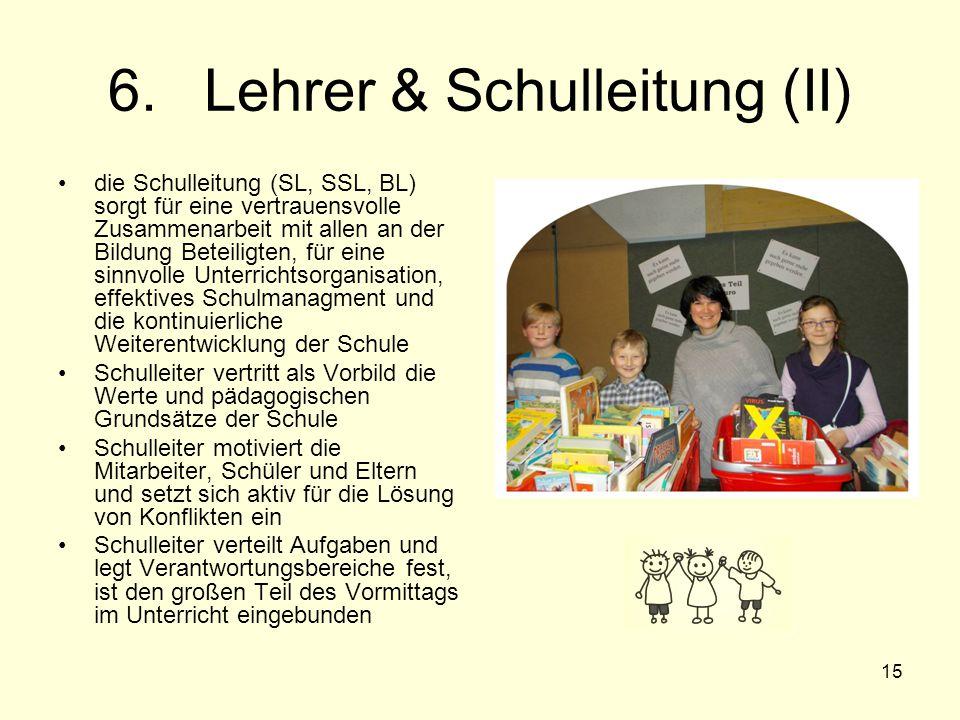 15 6.Lehrer & Schulleitung (II) die Schulleitung (SL, SSL, BL) sorgt für eine vertrauensvolle Zusammenarbeit mit allen an der Bildung Beteiligten, für