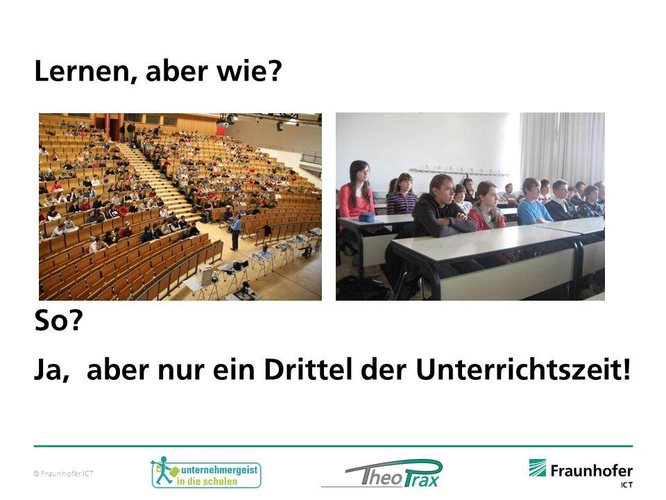 © Fraunhofer ICT Lernen, aber wie? So? Ja, aber nur ein Drittel der Unterrichtszeit!