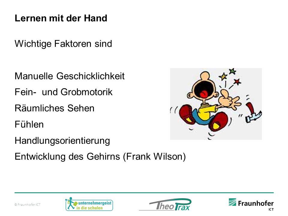 © Fraunhofer ICT Lernen mit der Hand Wichtige Faktoren sind Manuelle Geschicklichkeit Fein- und Grobmotorik Räumliches Sehen Fühlen Handlungsorientierung Entwicklung des Gehirns (Frank Wilson)