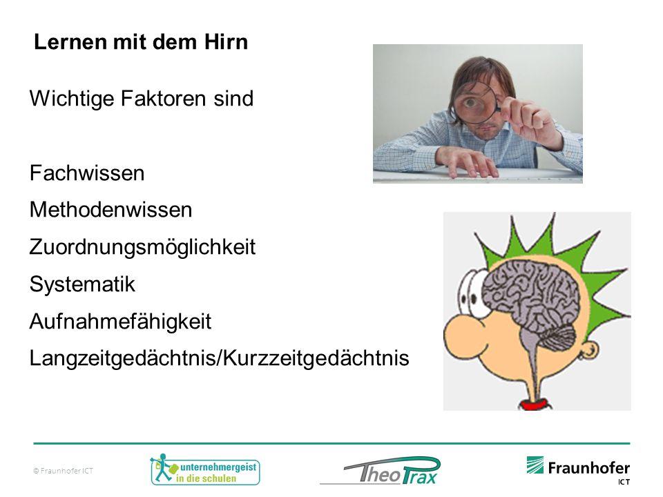 © Fraunhofer ICT Lernen mit dem Hirn Wichtige Faktoren sind Fachwissen Methodenwissen Zuordnungsmöglichkeit Systematik Aufnahmefähigkeit Langzeitgedächtnis/Kurzzeitgedächtnis