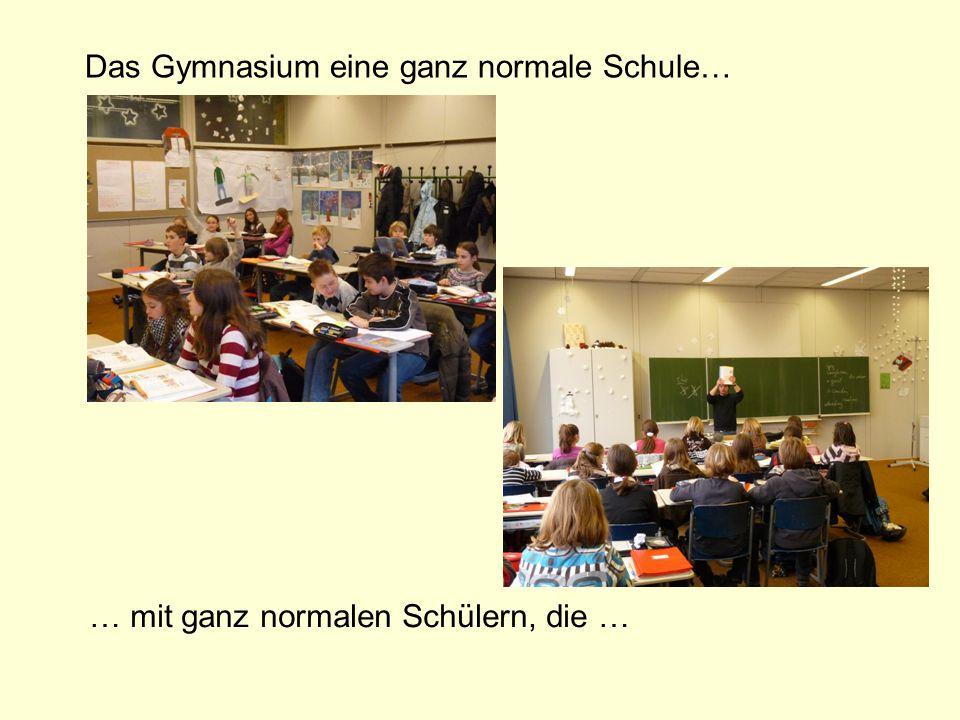 Das Gymnasium eine ganz normale Schule… … mit ganz normalen Schülern, die …