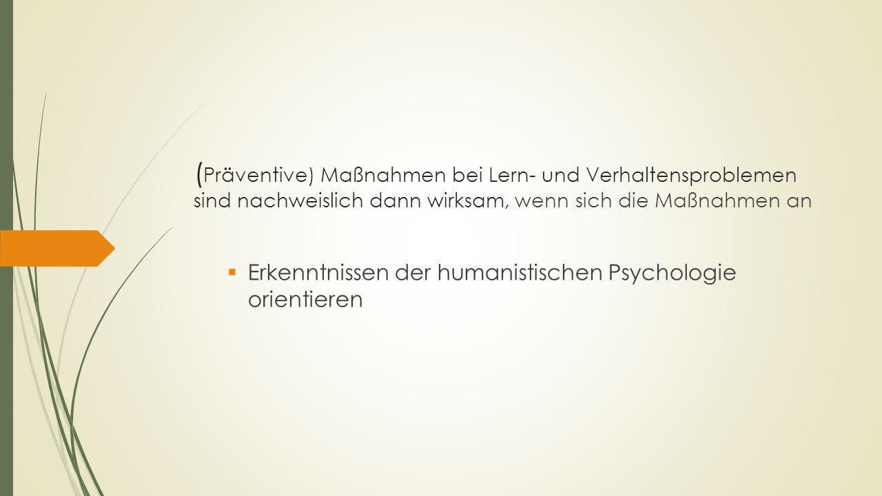 ( Präventive) Maßnahmen bei Lern- und Verhaltensproblemen sind nachweislich dann wirksam, wenn sich die Maßnahmen an  Erkenntnissen der humanistischen Psychologie orientieren