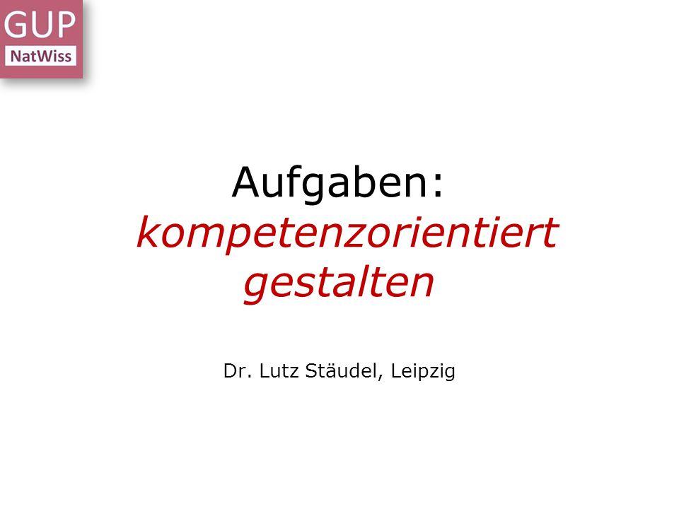 Aufgaben: kompetenzorientiert gestalten Dr. Lutz Stäudel, Leipzig