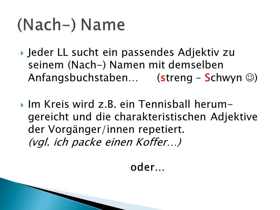  Jeder LL sucht ein passendes Adjektiv zu seinem (Nach-) Namen mit demselben Anfangsbuchstaben…(streng – Schwyn )  Im Kreis wird z.B.