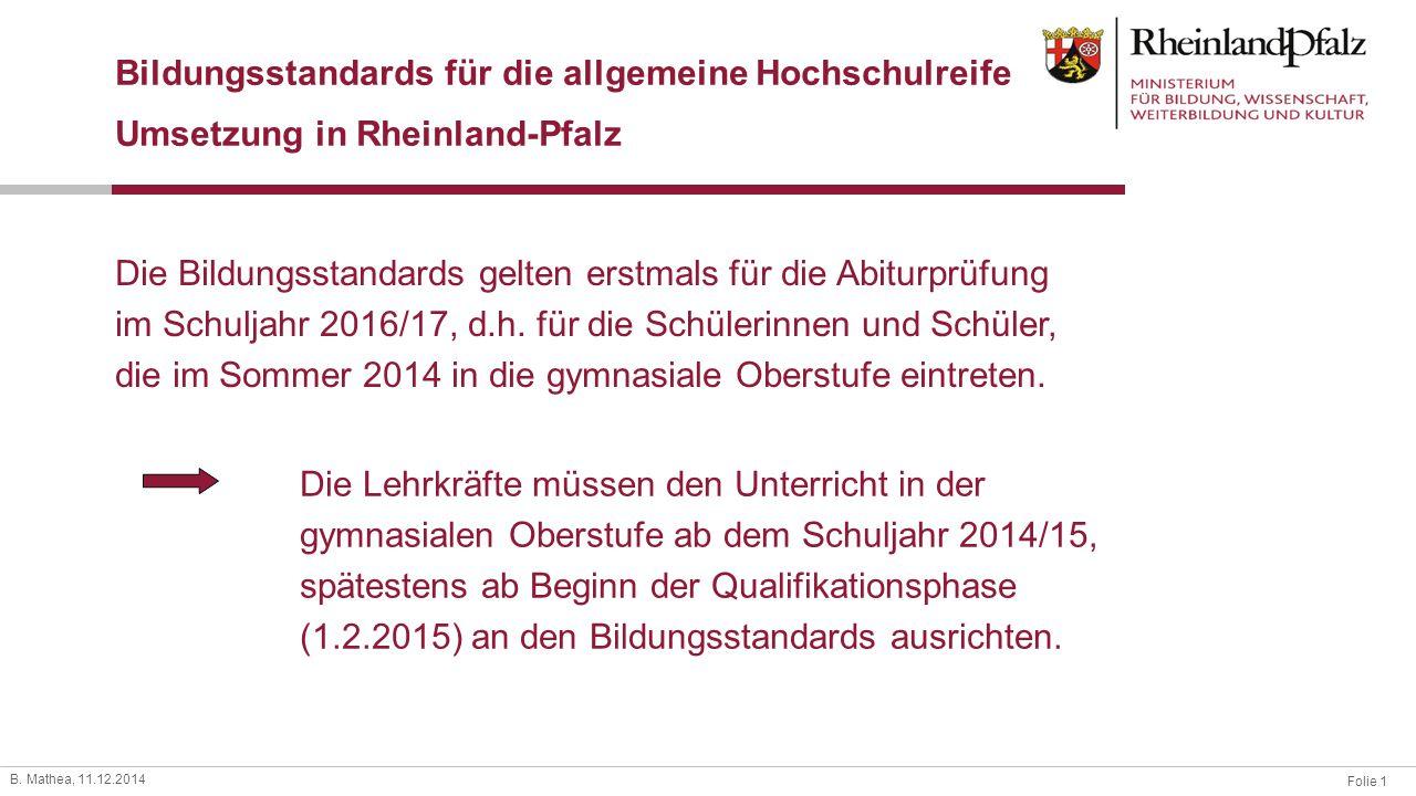 Folie 1 B. Mathea, 11.12.2014 Bildungsstandards für die allgemeine Hochschulreife Umsetzung in Rheinland-Pfalz Die Bildungsstandards gelten erstmals f