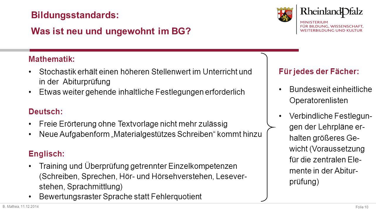Folie 10 B. Mathea, 11.12.2014 Bildungsstandards: Was ist neu und ungewohnt im BG? Mathematik: Stochastik erhält einen höheren Stellenwert im Unterric