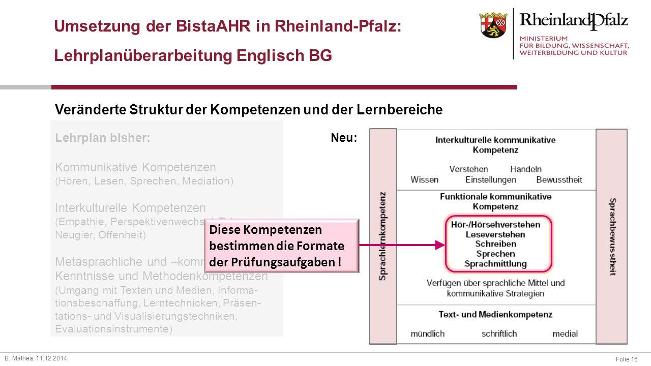 Folie 16 B. Mathea, 11.12.2014 Veränderte Struktur der Kompetenzen und der Lernbereiche Lehrplan bisher: Kommunikative Kompetenzen (Hören, Lesen, Spre
