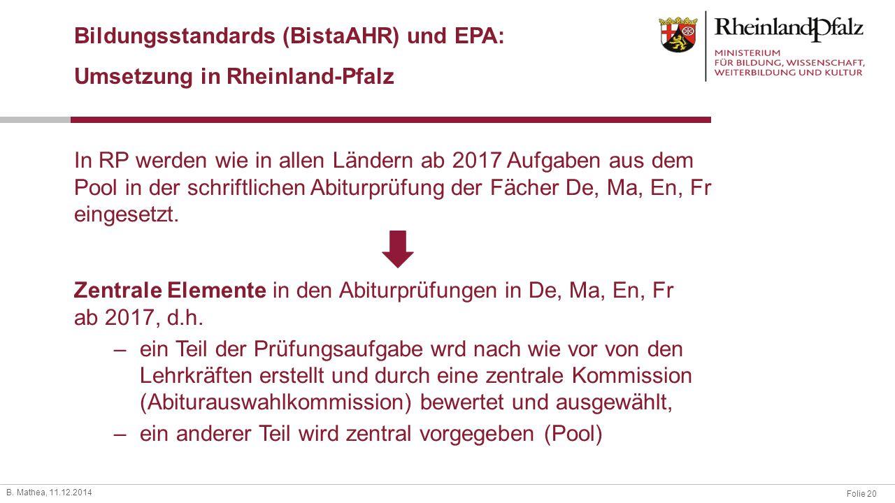 Folie 20 B. Mathea, 11.12.2014 Bildungsstandards (BistaAHR) und EPA: Umsetzung in Rheinland-Pfalz Zentrale Elemente in den Abiturprüfungen in De, Ma,