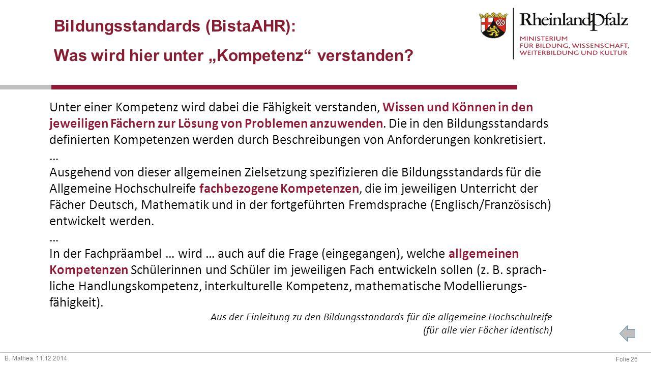Folie 26 B. Mathea, 11.12.2014 Unter einer Kompetenz wird dabei die Fähigkeit verstanden, Wissen und Können in den jeweiligen Fächern zur Lösung von P