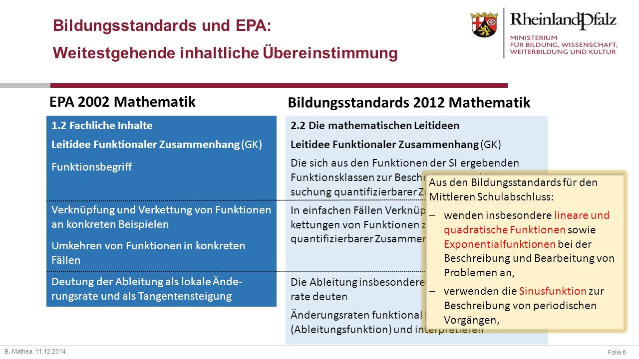 Folie 6 B. Mathea, 11.12.2014 Bildungsstandards und EPA: Weitestgehende inhaltliche Übereinstimmung EPA 2002 Mathematik Bildungsstandards 2012 Mathema