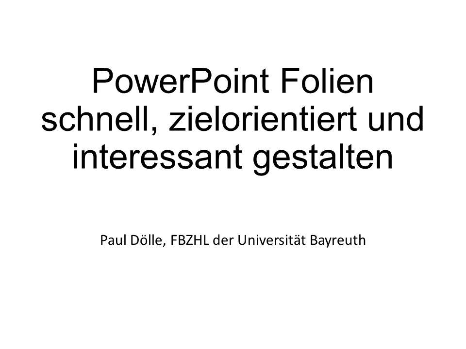 PowerPoint Folien schnell, zielorientiert und interessant gestalten Paul Dölle, FBZHL der Universität Bayreuth
