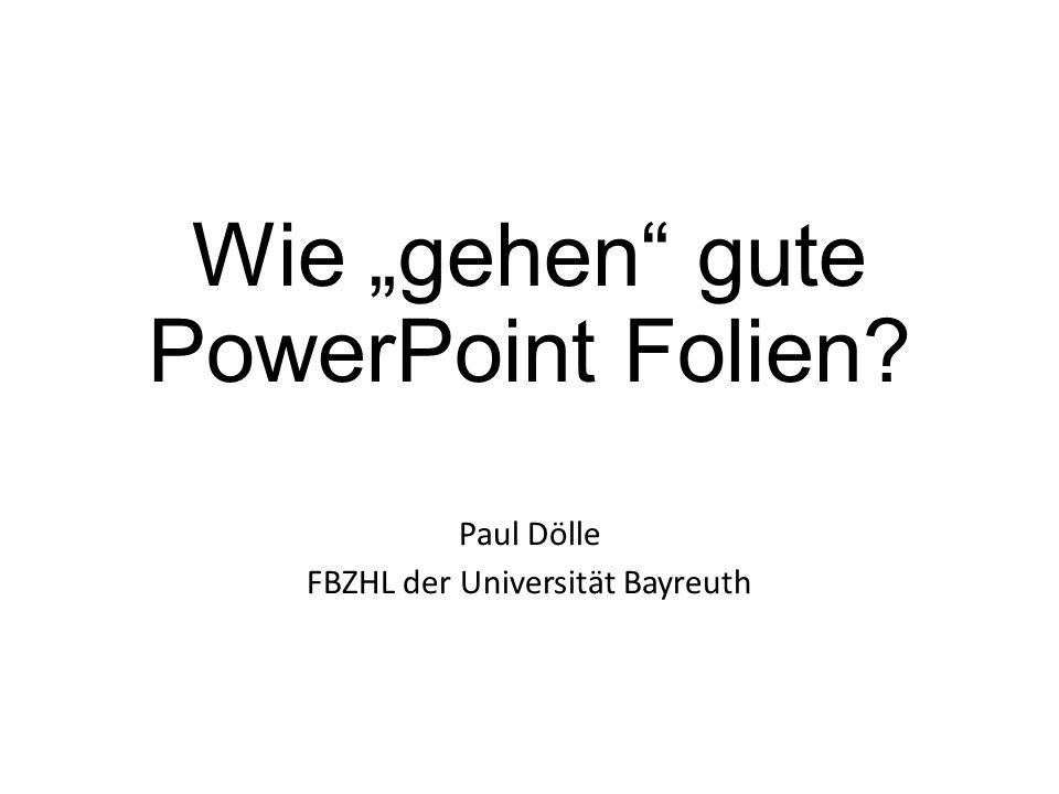 """Wie """"gehen"""" gute PowerPoint Folien? Paul Dölle FBZHL der Universität Bayreuth"""