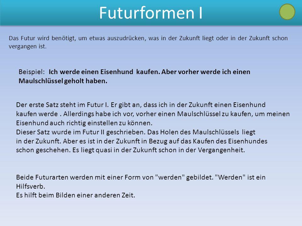 Das Futur wird benötigt, um etwas auszudrücken, was in der Zukunft liegt oder in der Zukunft schon vergangen ist. Beispiel: Ich werde einen Eisenhund
