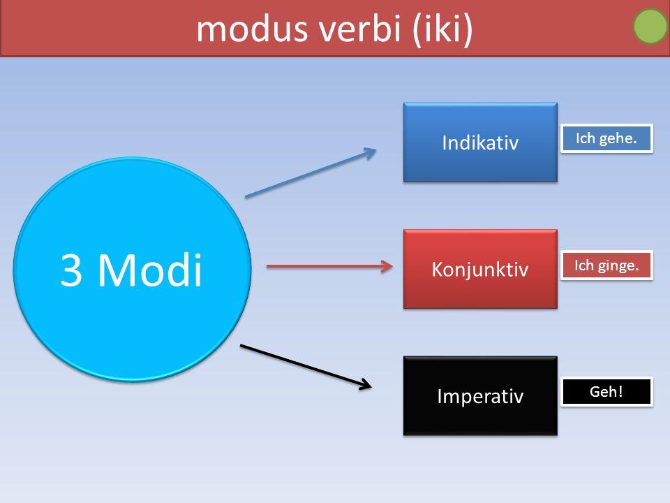 modus verbi (iki) Indikativ Imperativ Konjunktiv 3 Modi Ich gehe. Ich ginge. Geh!