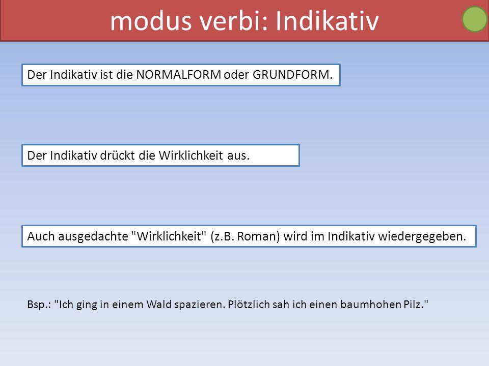 modus verbi: Indikativ Der Indikativ ist die NORMALFORM oder GRUNDFORM. Der Indikativ drückt die Wirklichkeit aus. Auch ausgedachte