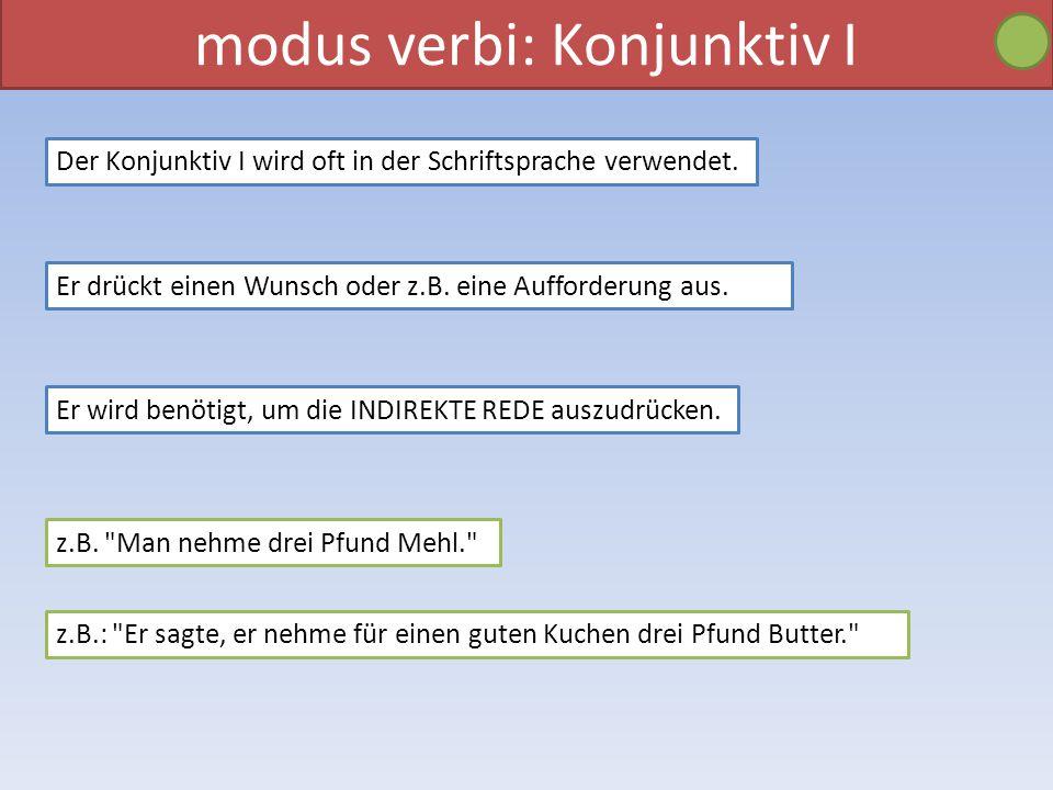 modus verbi: Konjunktiv I Der Konjunktiv I wird oft in der Schriftsprache verwendet. Er drückt einen Wunsch oder z.B. eine Aufforderung aus. Er wird b